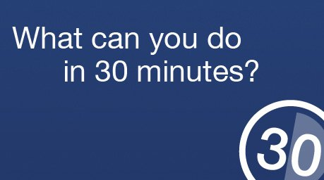 What can you do in 30 minutes?